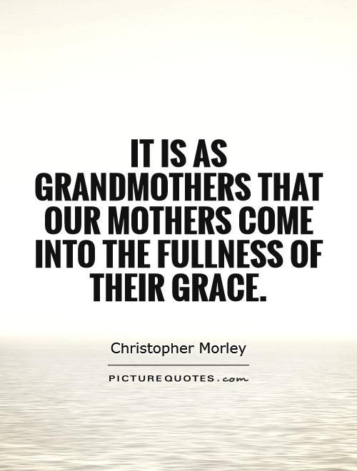 It is as grandmothers that our mothers come into the fullness of their grace Picture Quote #1