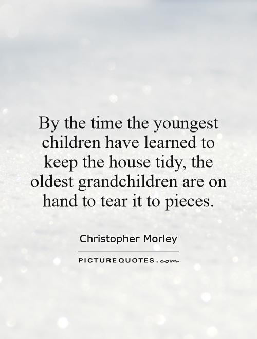 By the time the youngest children have learned to keep the house tidy, the oldest grandchildren are on hand to tear it to pieces Picture Quote #1