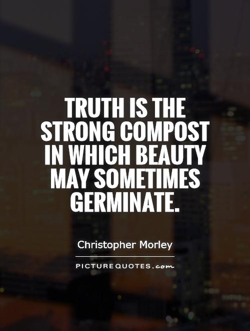Truth is the strong compost in which beauty may sometimes germinate Picture Quote #1