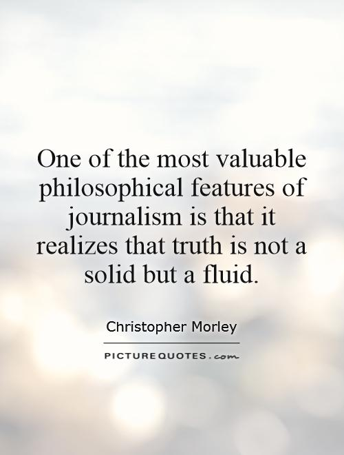 One of the most valuable philosophical features of journalism is that it realizes that truth is not a solid but a fluid Picture Quote #1