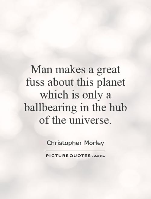 Man makes a great fuss about this planet which is only a ballbearing in the hub of the universe Picture Quote #1