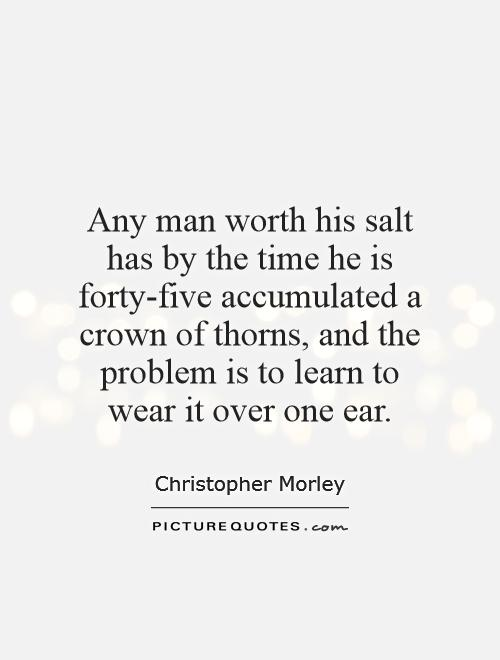 Any man worth his salt has by the time he is forty-five accumulated a crown of thorns, and the problem is to learn to wear it over one ear Picture Quote #1