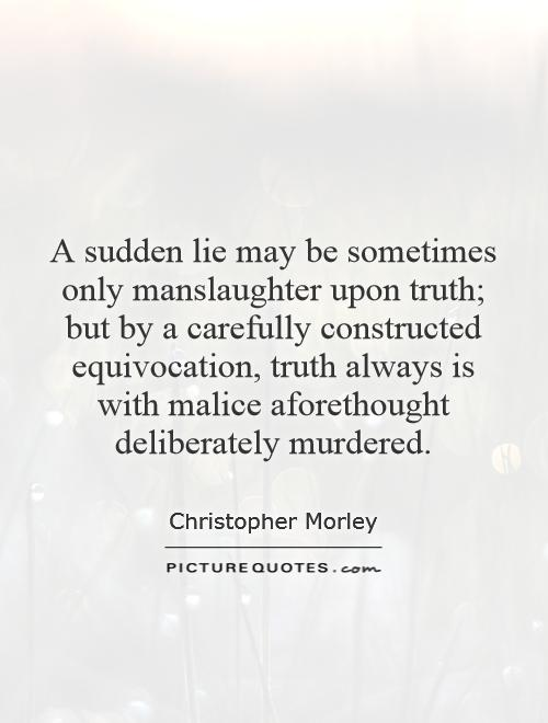 A sudden lie may be sometimes only manslaughter upon truth; but by a carefully constructed equivocation, truth always is with malice aforethought deliberately murdered Picture Quote #1