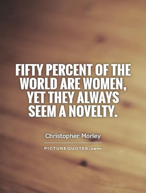 Fifty percent of the world are women, yet they always seem a novelty Picture Quote #1