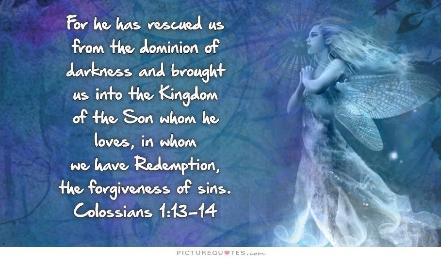 For he has rescued us from the dominion of darkness and brought us into the kingdom of the Son he loves, in whom we have redemption, the forgiveness of sins.  Picture Quote #1
