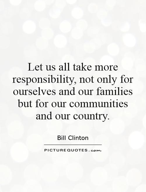 Let us all take more responsibility, not only for ourselves and our families but for our communities and our country Picture Quote #1