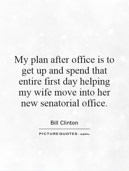 My plan after office is to get up and spend that entire first day helping my wife move into her new senatorial office Picture Quote #1