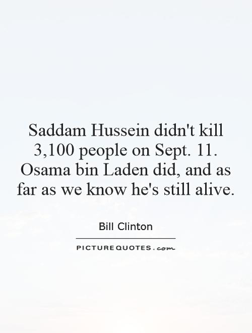 Saddam Hussein didn't kill 3,100 people on Sept. 11. Osama bin Laden did, and as far as we know he's still alive Picture Quote #1