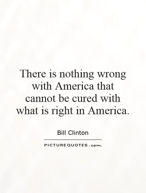 There is nothing wrong with America that cannot be cured with what is right in America Picture Quote #1