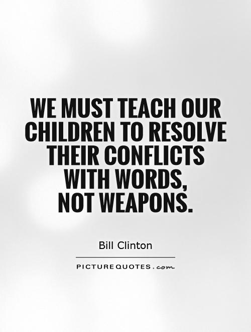 We must teach our children to resolve their conflicts with words,  not weapons Picture Quote #1