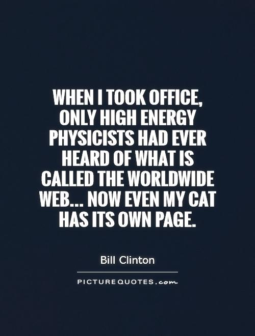 When I took office, only high energy physicists had ever heard of what is called the Worldwide Web... Now even my cat has its own page Picture Quote #1