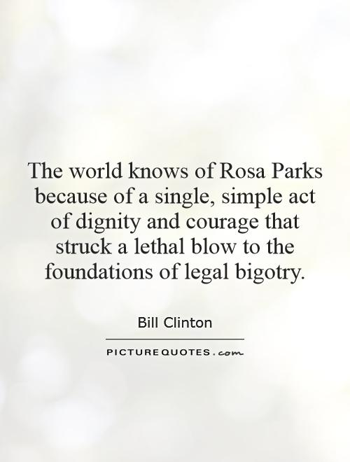 The world knows of Rosa Parks because of a single, simple act of dignity and courage that struck a lethal blow to the foundations of legal bigotry Picture Quote #1