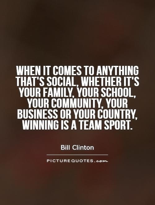When it comes to anything that's social, whether it's your family, your school, your community, your business or your country, winning is a team sport Picture Quote #1