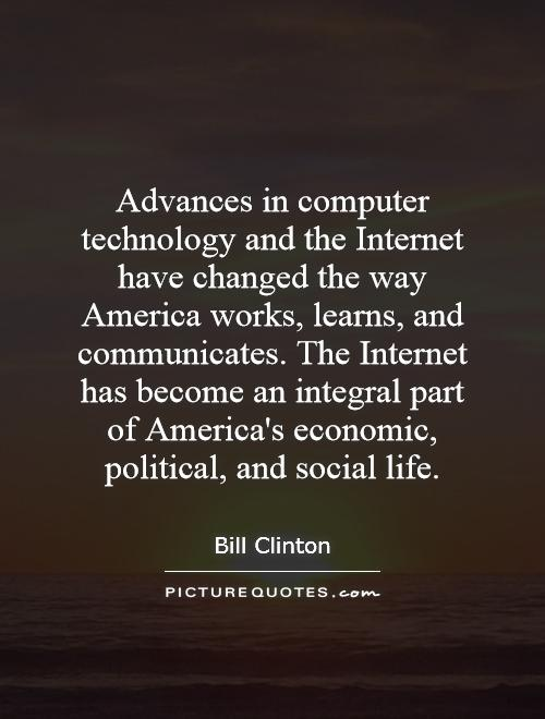 Advances in computer technology and the Internet have changed the way America works, learns, and communicates. The Internet has become an integral part of America's economic, political, and social life Picture Quote #1
