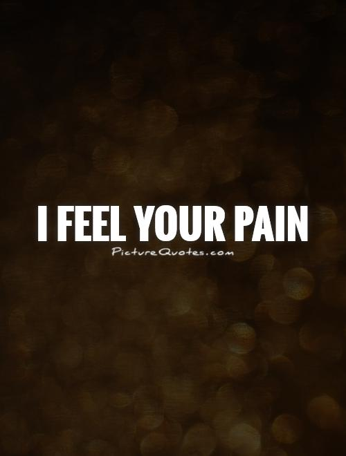 I feel your pain Picture Quote #1
