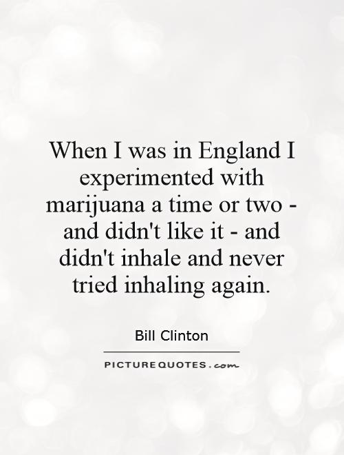 When I was in England I experimented with marijuana a time or two - and didn't like it - and didn't inhale and never tried inhaling again Picture Quote #1