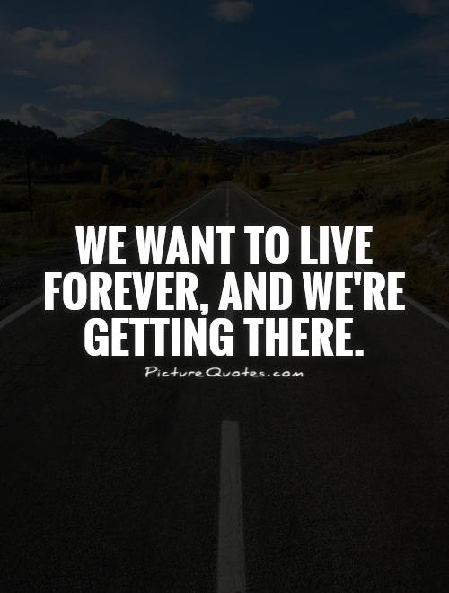 We want to live forever, and we're getting there Picture Quote #1