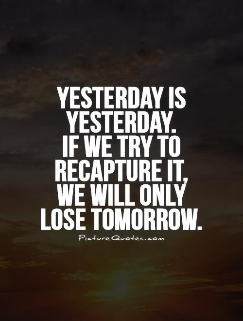 Yesterday is yesterday.  If we try to recapture it,  we will only lose tomorrow Picture Quote #1