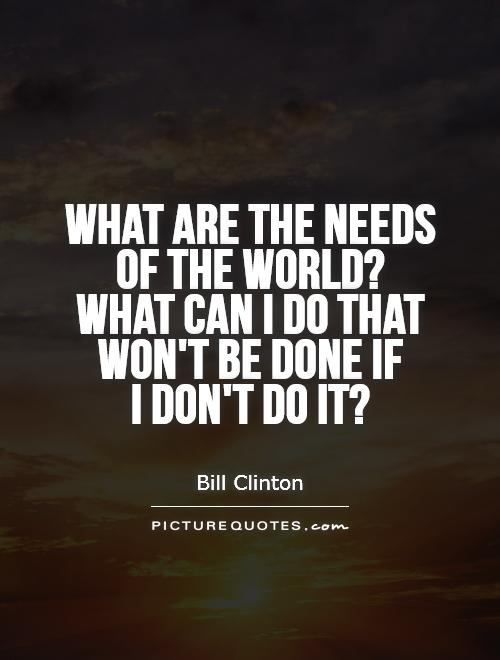 What are the needs of the world?  What can I do that won't be done if  I don't do it? Picture Quote #1
