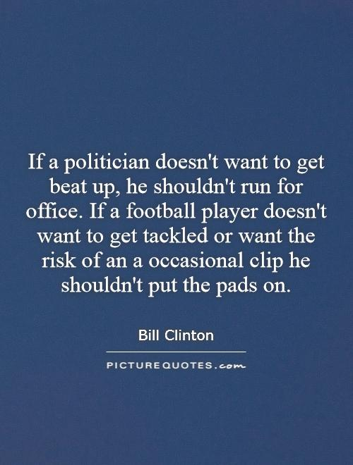 If a politician doesn't want to get beat up, he shouldn't run for office. If a football player doesn't want to get tackled or want the risk of an a occasional clip he shouldn't put the pads on Picture Quote #1
