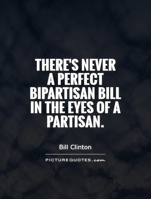 There's never  a perfect bipartisan bill in the eyes of a partisan Picture Quote #1