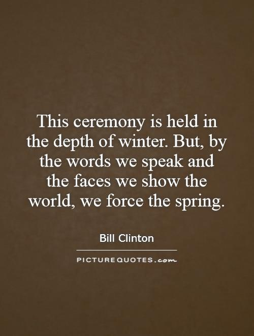 This ceremony is held in the depth of winter. But, by the words we speak and the faces we show the world, we force the spring Picture Quote #1