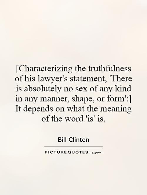[Characterizing the truthfulness of his lawyer's statement, 'There is absolutely no sex of any kind in any manner, shape, or form':] It depends on what the meaning of the word 'is' is Picture Quote #1