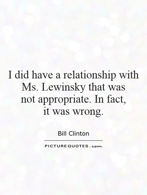 I did have a relationship with Ms. Lewinsky that was  not appropriate. In fact,  it was wrong Picture Quote #1