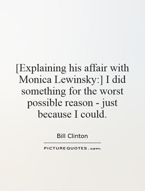 [Explaining his affair with Monica Lewinsky:] I did something for the worst possible reason - just because I could Picture Quote #1