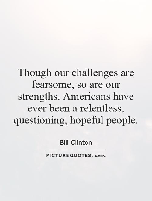 Though our challenges are fearsome, so are our strengths. Americans have ever been a relentless, questioning, hopeful people Picture Quote #1