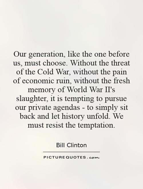 Our generation, like the one before us, must choose. Without the threat of the Cold War, without the pain of economic ruin, without the fresh memory of World War II's slaughter, it is tempting to pursue our private agendas - to simply sit back and let history unfold. We must resist the temptation Picture Quote #1
