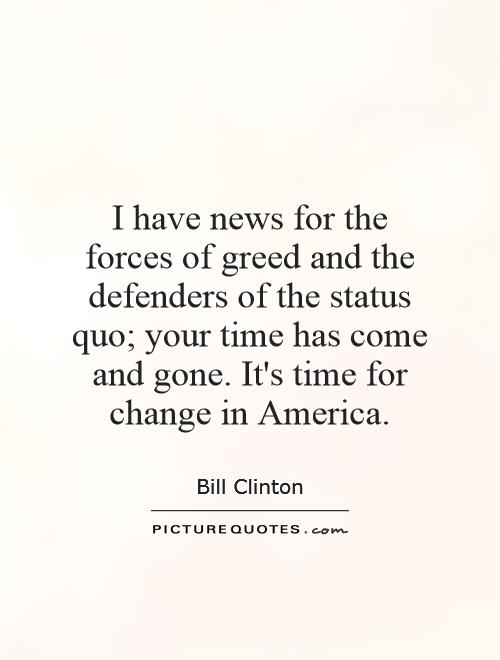I have news for the forces of greed and the defenders of the status quo; your time has come and gone. It's time for change in America Picture Quote #1