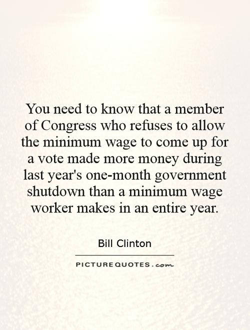 You need to know that a member of Congress who refuses to allow the minimum wage to come up for a vote made more money during last year's one-month government shutdown than a minimum wage worker makes in an entire year Picture Quote #1