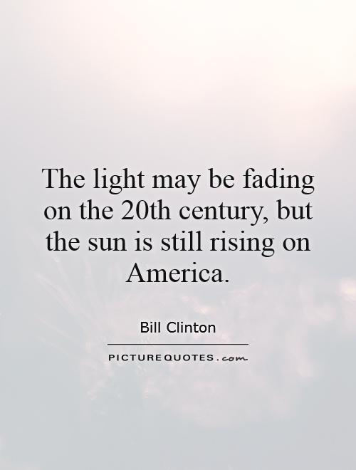 The light may be fading on the 20th century, but the sun is still rising on America Picture Quote #1