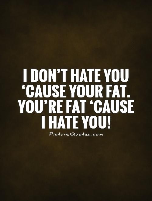 I don't hate you 'cause your fat. You're fat 'cause  I hate you! Picture Quote #1
