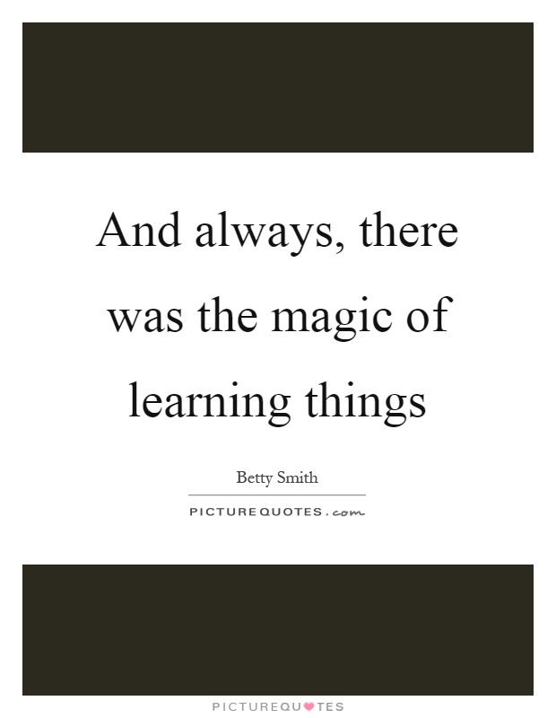 And always, there was the magic of learning things Picture Quote #1