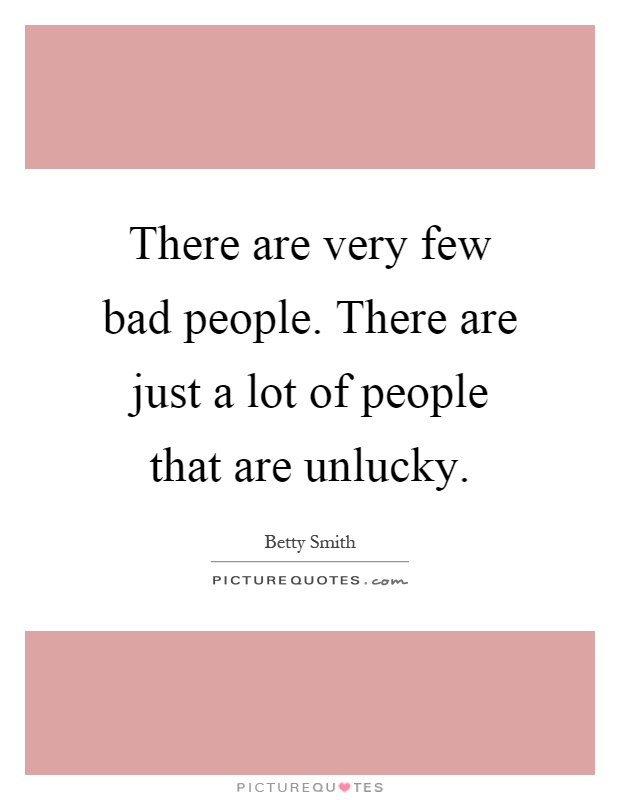 There are very few bad people. There are just a lot of people that are unlucky Picture Quote #1