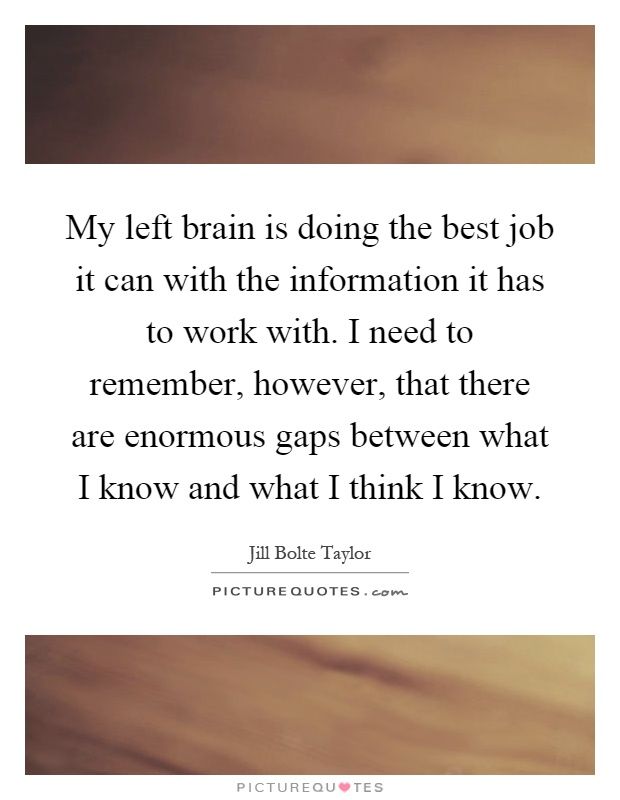 My left brain is doing the best job it can with the information it has to work with. I need to remember, however, that there are enormous gaps between what I know and what I think I know Picture Quote #1