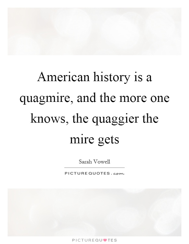 American history is a quagmire, and the more one knows, the quaggier the mire gets Picture Quote #1