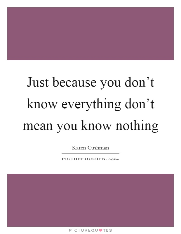 Just because you don't know everything don't mean you know nothing Picture Quote #1