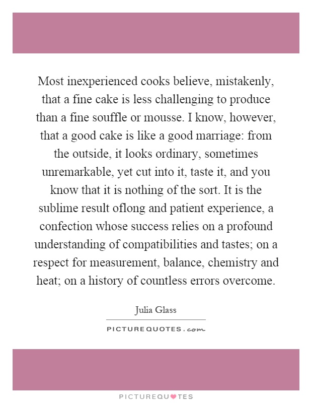 Most inexperienced cooks believe, mistakenly, that a fine cake is less challenging to produce than a fine souffle or mousse. I know, however, that a good cake is like a good marriage: from the outside, it looks ordinary, sometimes unremarkable, yet cut into it, taste it, and you know that it is nothing of the sort. It is the sublime result oflong and patient experience, a confection whose success relies on a profound understanding of compatibilities and tastes; on a respect for measurement, balance, chemistry and heat; on a history of countless errors overcome Picture Quote #1