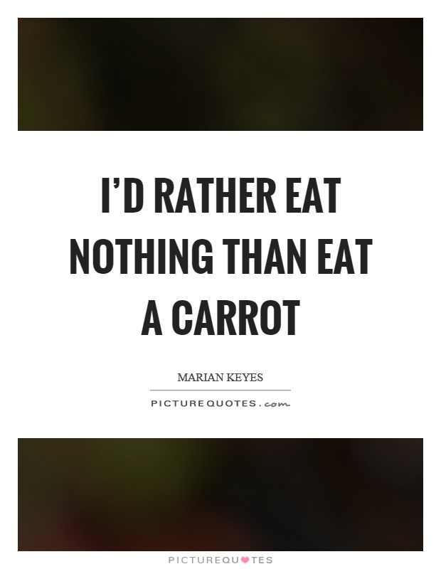 I'd rather eat nothing than eat a carrot Picture Quote #1