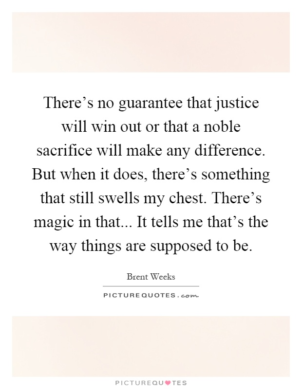 There's no guarantee that justice will win out or that a noble sacrifice will make any difference. But when it does, there's something that still swells my chest. There's magic in that... It tells me that's the way things are supposed to be Picture Quote #1