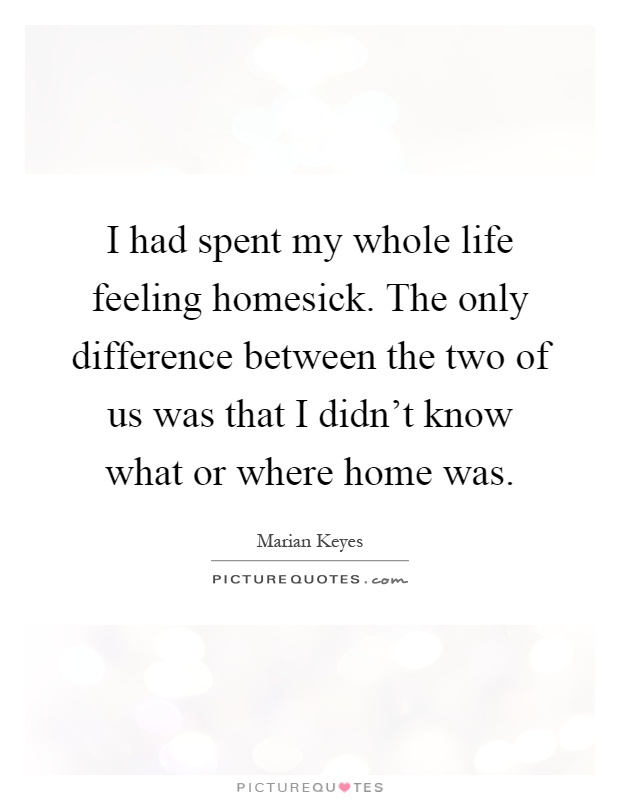 I had spent my whole life feeling homesick. The only ...
