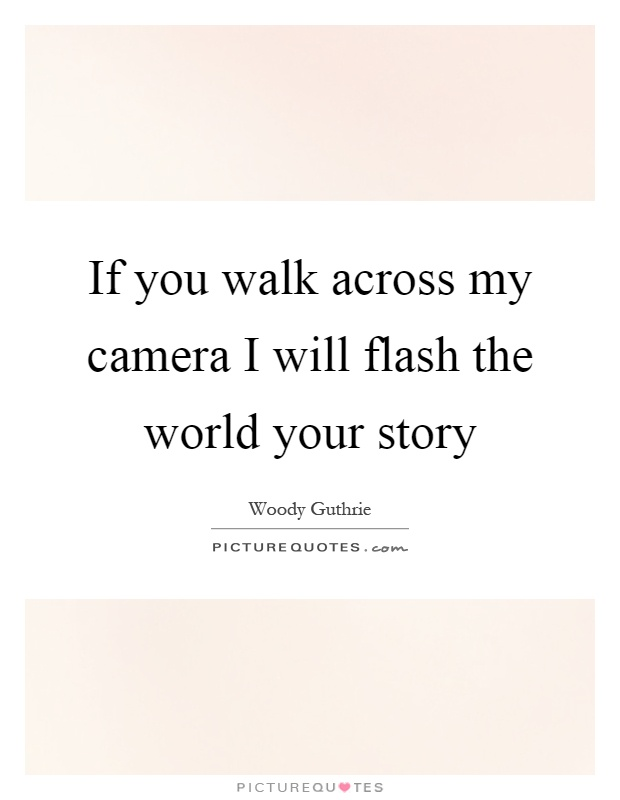 If you walk across my camera I will flash the world your story Picture Quote #1