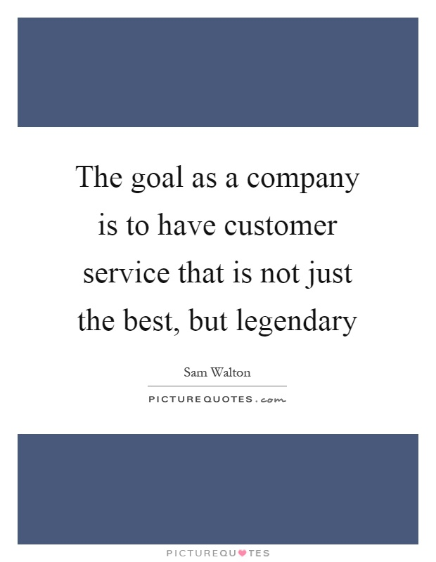 The goal as a company is to have customer service that is not just the best, but legendary Picture Quote #1
