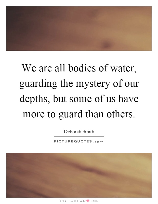 We are all bodies of water, guarding the mystery of our depths, but some of us have more to guard than others Picture Quote #1
