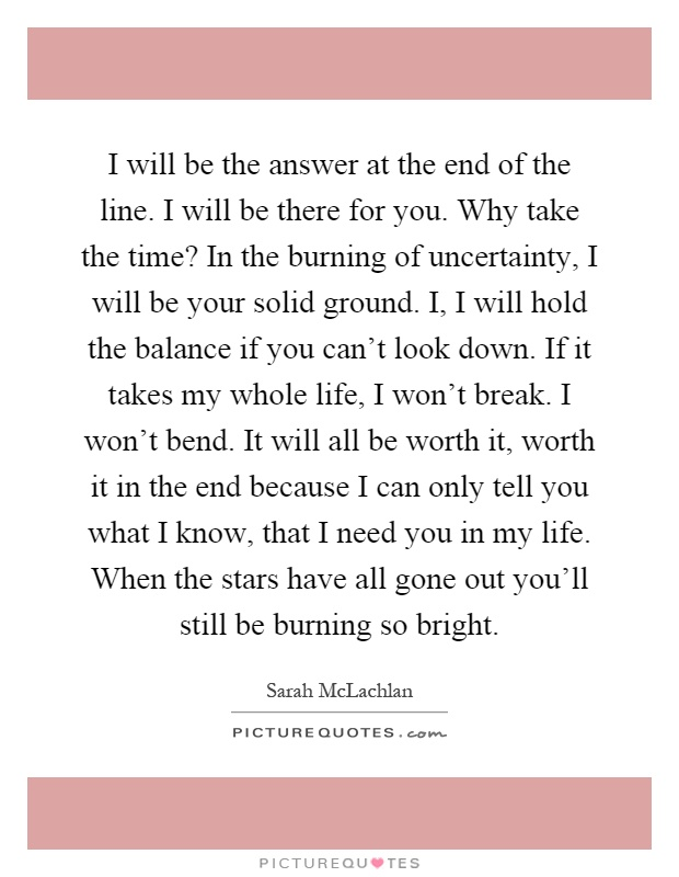 I will be the answer at the end of the line. I will be there for you. Why take the time? In the burning of uncertainty, I will be your solid ground. I, I will hold the balance if you can't look down. If it takes my whole life, I won't break. I won't bend. It will all be worth it, worth it in the end because I can only tell you what I know, that I need you in my life. When the stars have all gone out you'll still be burning so bright Picture Quote #1