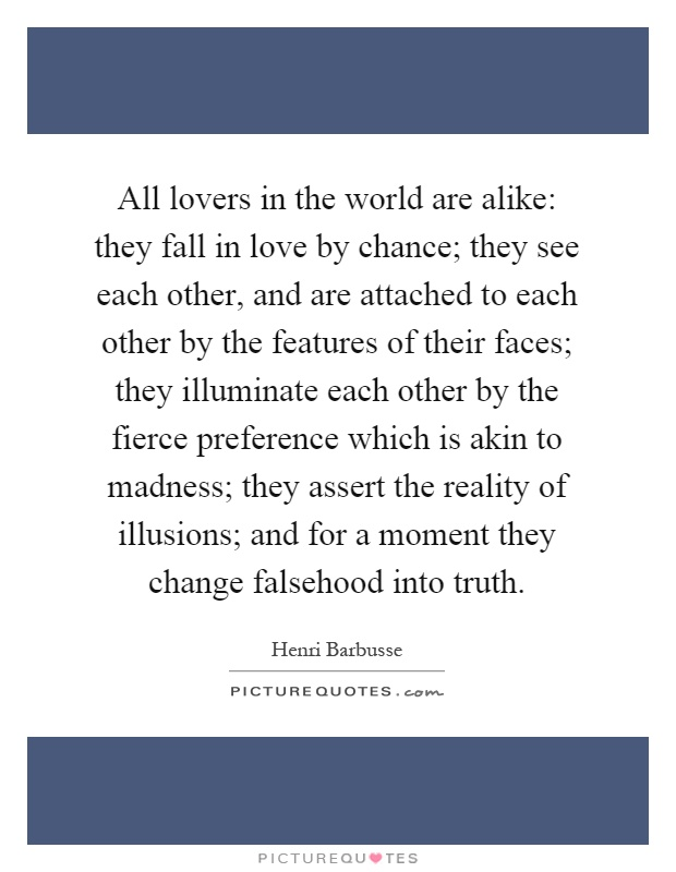 All lovers in the world are alike: they fall in love by chance; they see each other, and are attached to each other by the features of their faces; they illuminate each other by the fierce preference which is akin to madness; they assert the reality of illusions; and for a moment they change falsehood into truth Picture Quote #1