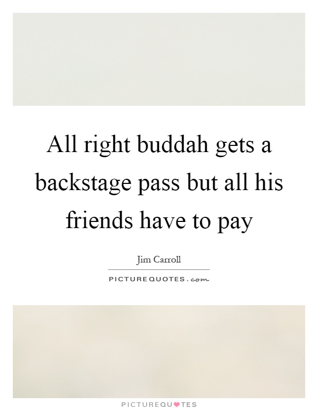 All right buddah gets a backstage pass but all his friends have to pay Picture Quote #1